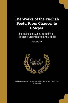 The Works of the English Poets, from Chaucer to Cowper - Including the Series Edited with Prefaces, Biographical and Critical;...