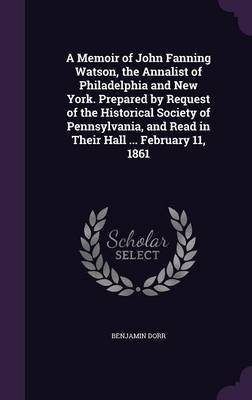 A Memoir of John Fanning Watson, the Annalist of Philadelphia and New York. Prepared by Request of the Historical Society of...