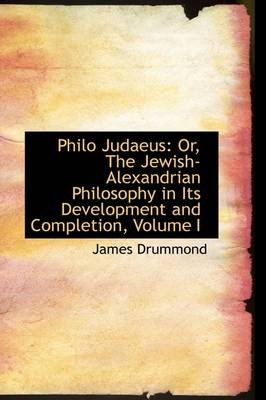 Philo Judaeus - Or, the Jewish-Alexandrian Philosophy in Its Development and Completion, Volume I (Paperback): James Drummond