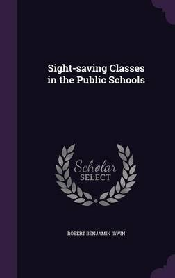 Sight-Saving Classes in the Public Schools (Hardcover): Robert Benjamin Irwin