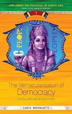 The Vernacularisation of Democracy - Politics, Caste and Religion in India (Hardcover): Lucia Michelutti