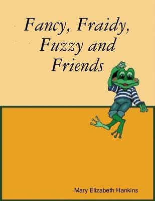 Fancy, Fraidy, Fuzzy & Friends (Electronic book text): Mary, Elizabeth Hankins