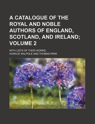 A Catalogue of the Royal and Noble Authors of England, Scotland, and Ireland Volume 2; With Lists of Their Works (Paperback):...