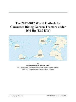 The 2007-2012 World Outlook for Consumer Riding Garden Tractors Under 16.0 HP (12.0 KW) (Electronic book text): Inc. Icon Group...