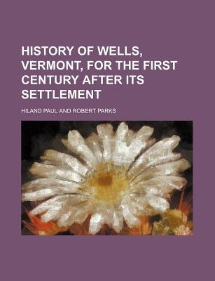 History of Wells, Vermont, for the First Century After Its Settlement (Paperback): Hiland Paul