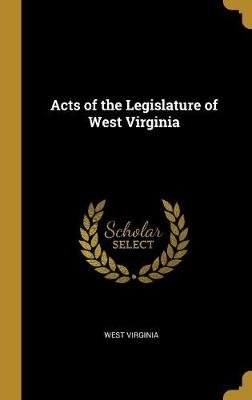 Acts of the Legislature of West Virginia (Hardcover): West Virginia.