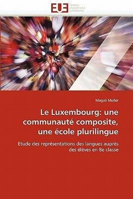 Le Luxembourg: Une Communaute Composite, Une Ecole Plurilingue (French, Paperback): Muller M.