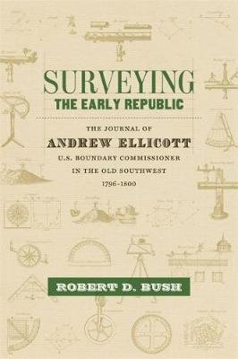 Surveying the Early Republic - The Journal of Andrew Ellicott, U.S. Boundary Commissioner in the Old Southwest, 1796-1800...