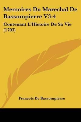 Memoires Du Marechal de Bassompierre V3-4 - Contenant L'Histoire de Sa Vie (1703) (English, French, Paperback): Francois...