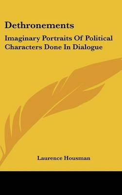 Dethronements - Imaginary Portraits of Political Characters Done in Dialogue (Hardcover): Laurence Housman