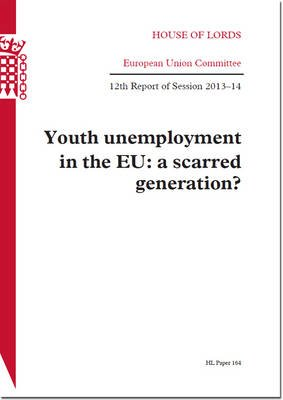 Youth Unemployment in the EU: A Scarred Generation - House of Lords Paper 164 Session 2013-14 (Paperback): Great Britain. -...