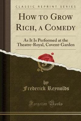 How to Grow Rich, a Comedy - As It Is Performed at the Theatre-Royal, Covent-Garden (Classic Reprint) (Paperback): Frederick...