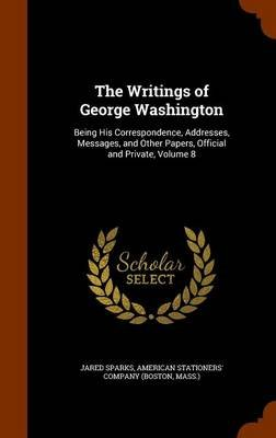 The Writings of George Washington - Being His Correspondence, Addresses, Messages, and Other Papers, Official and Private,...