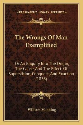 The Wrongs of Man Exemplified - Or an Enquiry Into the Origin, the Cause, and the Effect, of Superstition, Conquest, and...