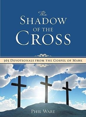 The Shadow of the Cross - 365 Devotionals from the Gospel of Mark (Paperback): Phil Ware