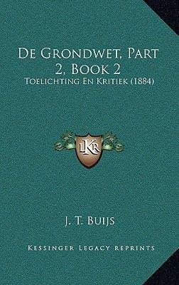 de Grondwet, Part 2, Book 2 - Toelichting En Kritiek (1884) (Chinese, Paperback): J. T. Buijs