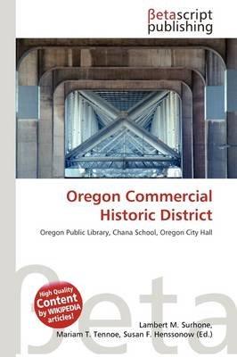 Oregon Commercial Historic District (Paperback): Lambert M. Surhone, Mariam T. Tennoe, Susan F. Henssonow