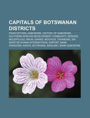 Capitals of Botswanan Districts - Francistown, Gaborone, History of Gaborone, Southern African Development Community, Serowe,...