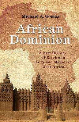 African Dominion - A New History of Empire in Early and Medieval West Africa (Hardcover): Michael Gomez