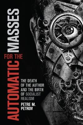 Automatic for the Masses - The Death of the Author and the Birth of Socialist Realism (Hardcover): Petre M Petrov