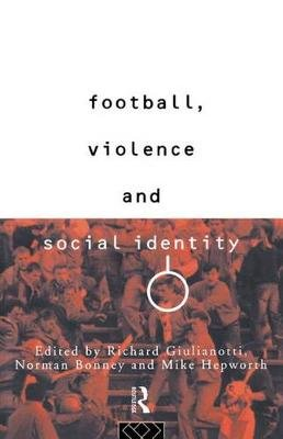 Football, Violence and Social Identity (Electronic book text): Richard Guilianotti