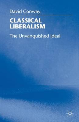 Classical Liberalism - The Unvanquished Ideal (Paperback, New Ed): David Conway