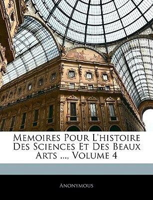 Memoires Pour L'Histoire Des Sciences Et Des Beaux Arts ..., Volume 4 (French, Paperback): Anonymous