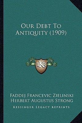 Our Debt to Antiquity (1909) (Paperback): Faddej Francevic Zielinski