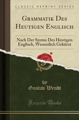 Grammatik Des Heutigen Englisch - Nach Der Syntax Des Heutigen Englisch, Wesentlich Gekurzt (Classic Reprint) (Paperback):...