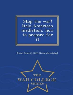 Stop the War! Italo-American Mediation, How to Prepare for It - War College Series (Paperback): Robert] 1857- [From Old Catalog...