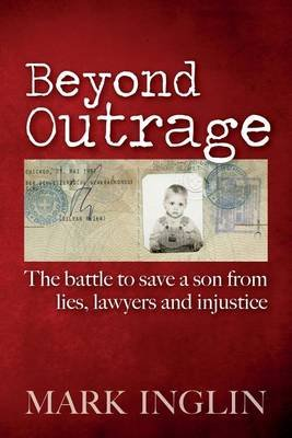 Beyond Outrage - The Battle to Save a Son from Lies, Lawyers and Injustice (Paperback): Mark Inglin