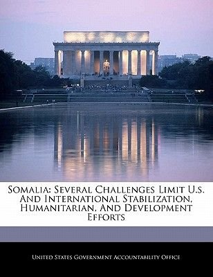 Somalia - Several Challenges Limit U.S. and International Stabilization, Humanitarian, and Development Efforts (Paperback):...