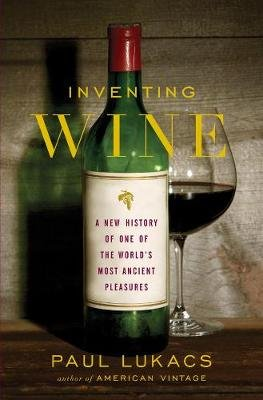 Inventing Wine - A New History of One of the World's Most Ancient Pleasures (Hardcover): Paul Lukacs
