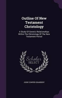 Outline of New Testament Christology - A Study of Genetic Relationships Within the Christology of the New Testament Period...