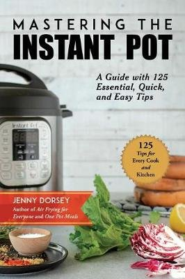 "Mastering the Instant Pot - A Practical Guide to Using ""The Greatest Kitchen Tool of All Time"" (Paperback): Jenny Dorsey"