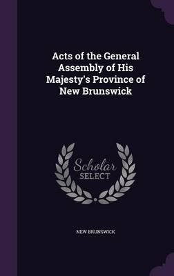 Acts of the General Assembly of His Majesty's Province of New Brunswick (Hardcover): New Brunswick
