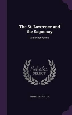 The St. Lawrence and the Saguenay - And Other Poems (Hardcover): Charles Sangster