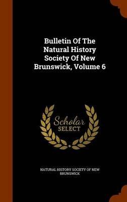 Bulletin of the Natural History Society of New Brunswick, Volume 6 (Hardcover): Natural History Society of New Brunswick