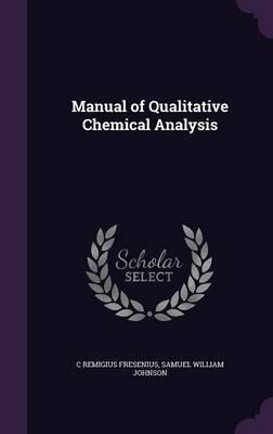 Manual of Qualitative Chemical Analysis (Hardcover): C. Remigius Fresenius, Samuel William Johnson