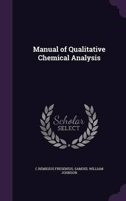 Manual of Qualitative Chemical Analysis (Hardcover): C. Remigius Fresenius, Samuel William Johnson