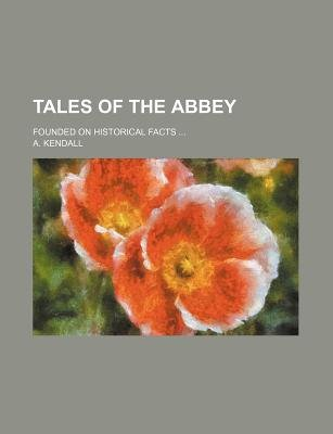 Tales of the Abbey; Founded on Historical Facts (Paperback): A. Kendall
