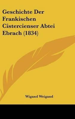 Geschichte Der Frankischen Cistercienser Abtei Ebrach (1834) (English, German, Hardcover): Wigand Weigand