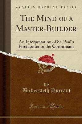 The Mind of a Master-Builder - An Interpretation of St. Paul's First Letter to the Corinthians (Classic Reprint)...