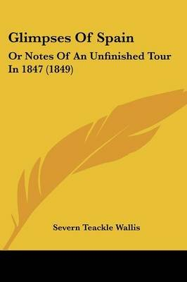 Glimpses of Spain - Or Notes of an Unfinished Tour in 1847 (1849) (Paperback): S. Teackle 1816-1894 Wallis, Severn Teackle...