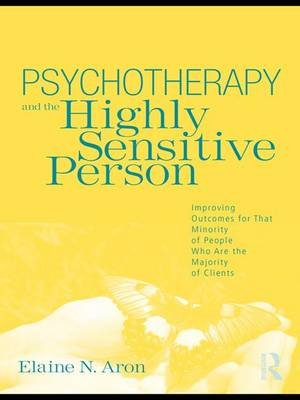 Psychotherapy and the Highly Sensitive Person - Improving Outcomes for That Minority of People Who Are the Majority of Clients...