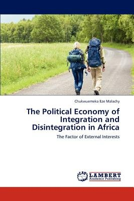 The Political Economy of Integration and Disintegration in Africa (Paperback): Chukwuemeka Eze Malachy