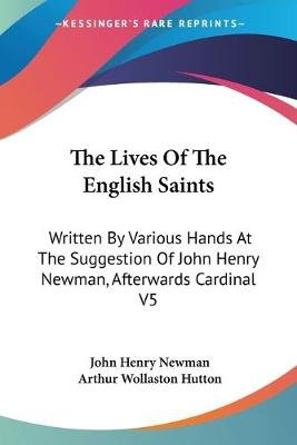 The Lives of the English Saints - Written by Various Hands at the Suggestion of John Henry Newman, Afterwards Cardinal V5...