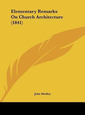 Elementary Remarks on Church Architecture (1841) (Hardcover): John Medley