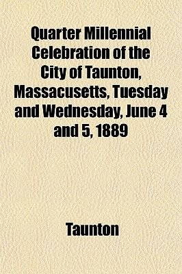 Quarter Millennial Celebration of the City of Taunton, Massacusetts, Tuesday and Wednesday, June 4 and 5, 1889 (Paperback):...