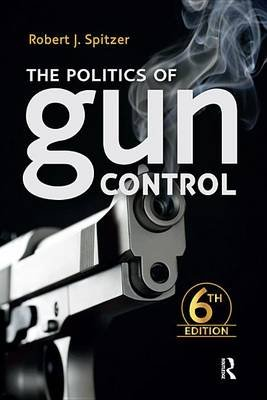 Politics of Gun Control (Electronic book text, 6th New edition): Robert J Spitzer